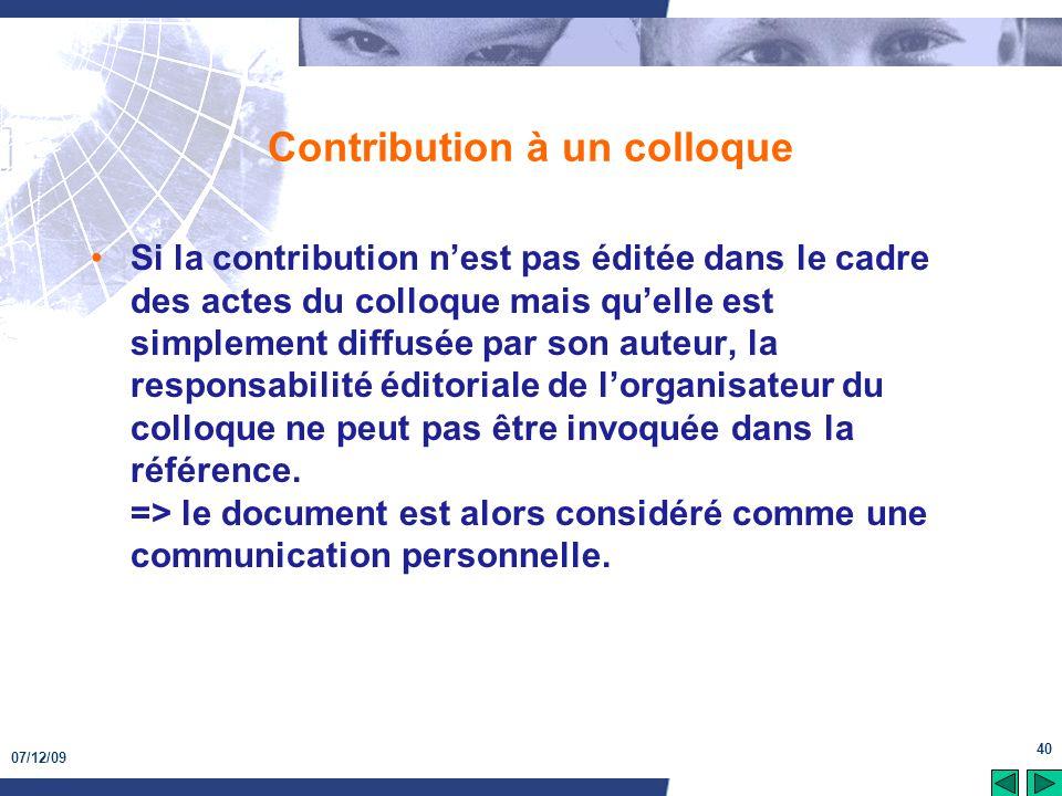 07/12/09 40 Contribution à un colloque Si la contribution nest pas éditée dans le cadre des actes du colloque mais quelle est simplement diffusée par