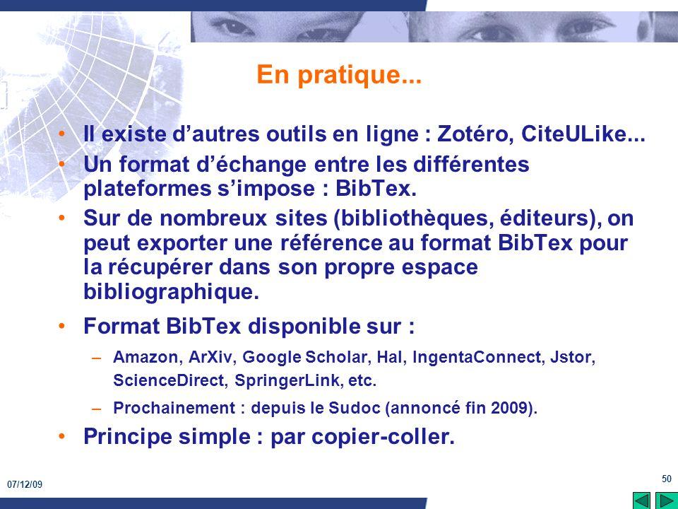 07/12/09 50 En pratique... Il existe dautres outils en ligne : Zotéro, CiteULike... Un format déchange entre les différentes plateformes simpose : Bib