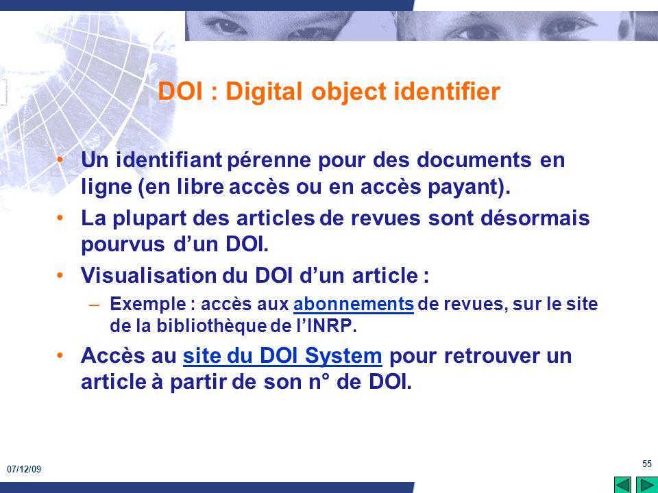 07/12/09 55 DOI : Digital object identifier Un identifiant pérenne pour des documents en ligne (en libre accès ou en accès payant). La plupart des art