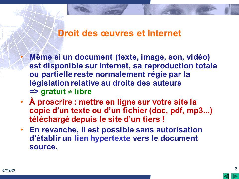 07/12/09 9 Droit des œuvres et Internet Même si un document (texte, image, son, vidéo) est disponible sur Internet, sa reproduction totale ou partiell