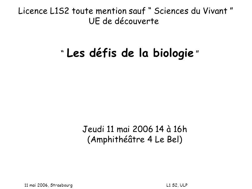11 mai 2006, Strasbourg L1 S2, ULP Licence L1S2 toute mention sauf Sciences du Vivant UE de découverte Les défis de la biologie Jeudi 11 mai 2006 14 à