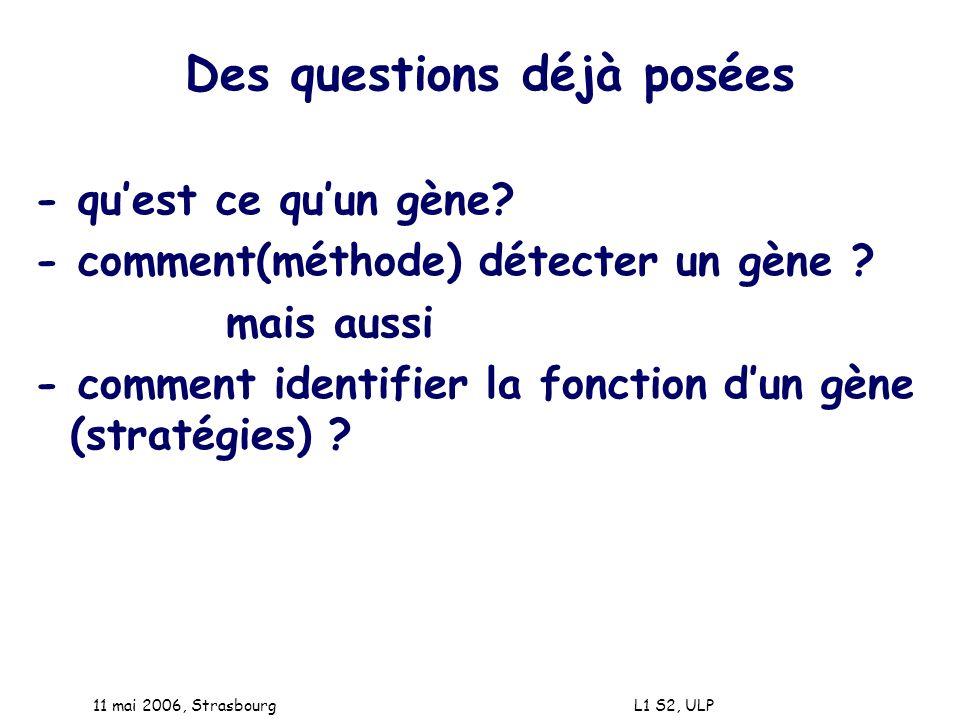 11 mai 2006, Strasbourg L1 S2, ULP Des questions déjà posées - quest ce quun gène? - comment(méthode) détecter un gène ? mais aussi - comment identifi