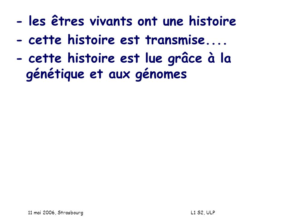 11 mai 2006, Strasbourg L1 S2, ULP - les êtres vivants ont une histoire - cette histoire est transmise.... - cette histoire est lue grâce à la génétiq