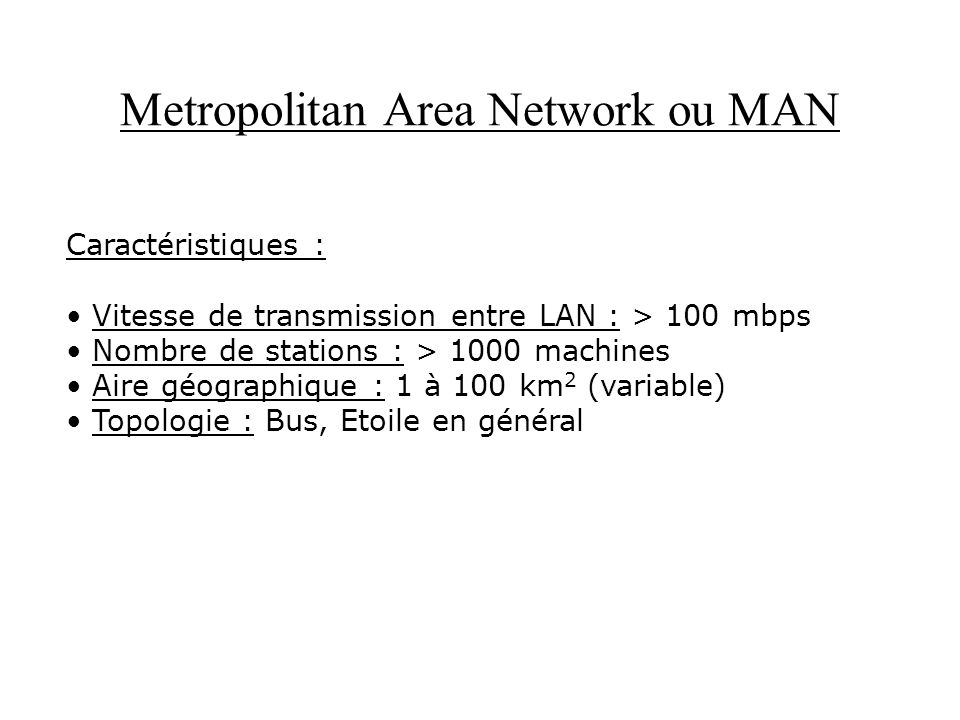 Metropolitan Area Network ou MAN Caractéristiques : Vitesse de transmission entre LAN : > 100 mbps Nombre de stations : > 1000 machines Aire géographi
