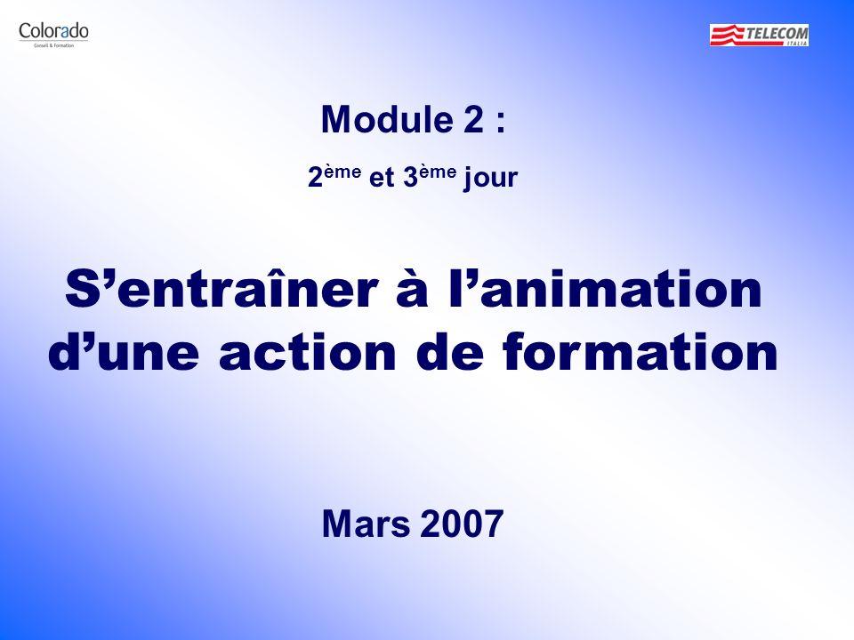 Module 2 : 2 ème et 3 ème jour Sentraîner à lanimation dune action de formation Mars 2007