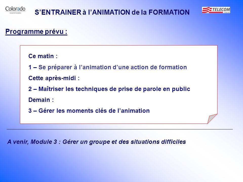 SENTRAINER à lANIMATION de la FORMATION 1 – Se préparer à lanimation dune action de formation 2 – Maîtriser les techniques de prise de parole en public 3 – Gérer les moments clés de lanimation Programme prévu :