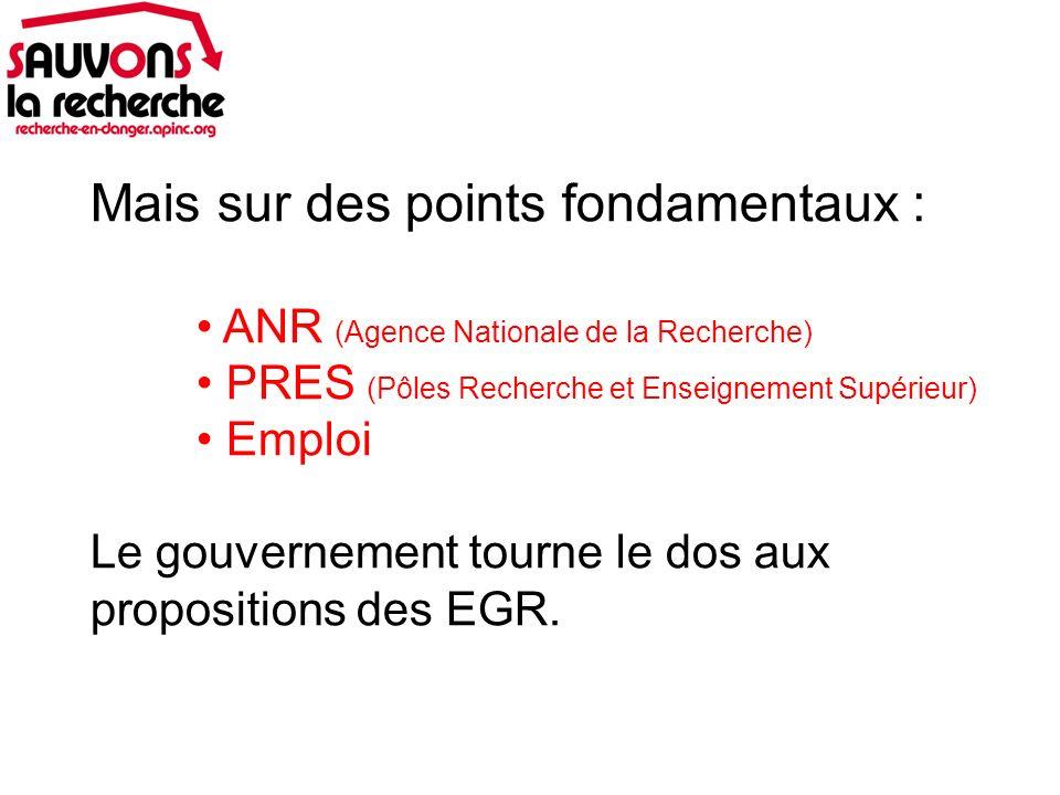 Mais sur des points fondamentaux : ANR (Agence Nationale de la Recherche) PRES (Pôles Recherche et Enseignement Supérieur) Emploi Le gouvernement tourne le dos aux propositions des EGR.