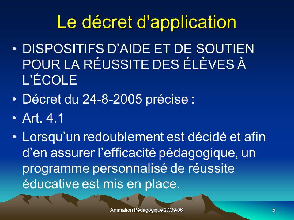 Animation Pédagogique 27/09/065 Le décret d application DISPOSITIFS DAIDE ET DE SOUTIEN POUR LA RÉUSSITE DES ÉLÈVES À LÉCOLE Décret du 24-8-2005 précise : Art.