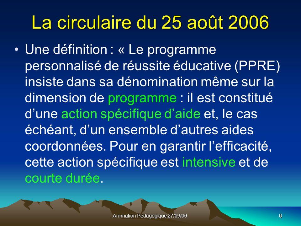 Animation Pédagogique 27/09/066 La circulaire du 25 août 2006 Une définition : « Le programme personnalisé de réussite éducative (PPRE) insiste dans sa dénomination même sur la dimension de programme : il est constitué dune action spécifique daide et, le cas échéant, dun ensemble dautres aides coordonnées.