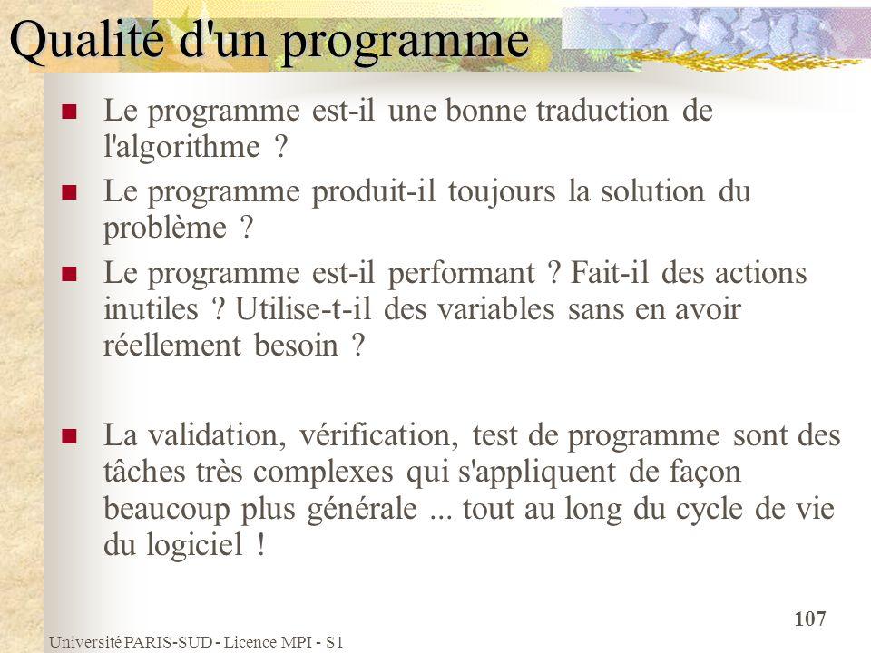 Université PARIS-SUD - Licence MPI - S1 107 Qualité d'un programme Le programme est-il une bonne traduction de l'algorithme ? Le programme produit-il