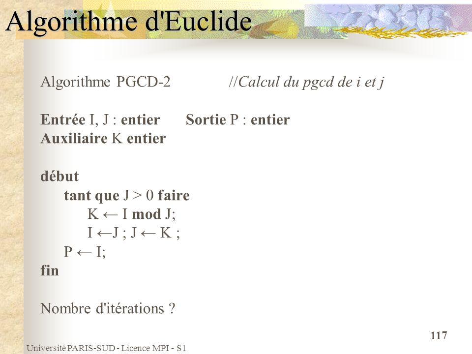 Université PARIS-SUD - Licence MPI - S1 117 Algorithme d'Euclide Algorithme PGCD-2 //Calcul du pgcd de i et j Entrée I, J : entier Sortie P : entier A