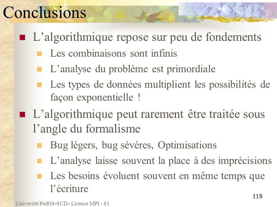 Université PARIS-SUD - Licence MPI - S1 118Conclusions Lalgorithmique repose sur peu de fondements Les combinaisons sont infinis Lanalyse du problème
