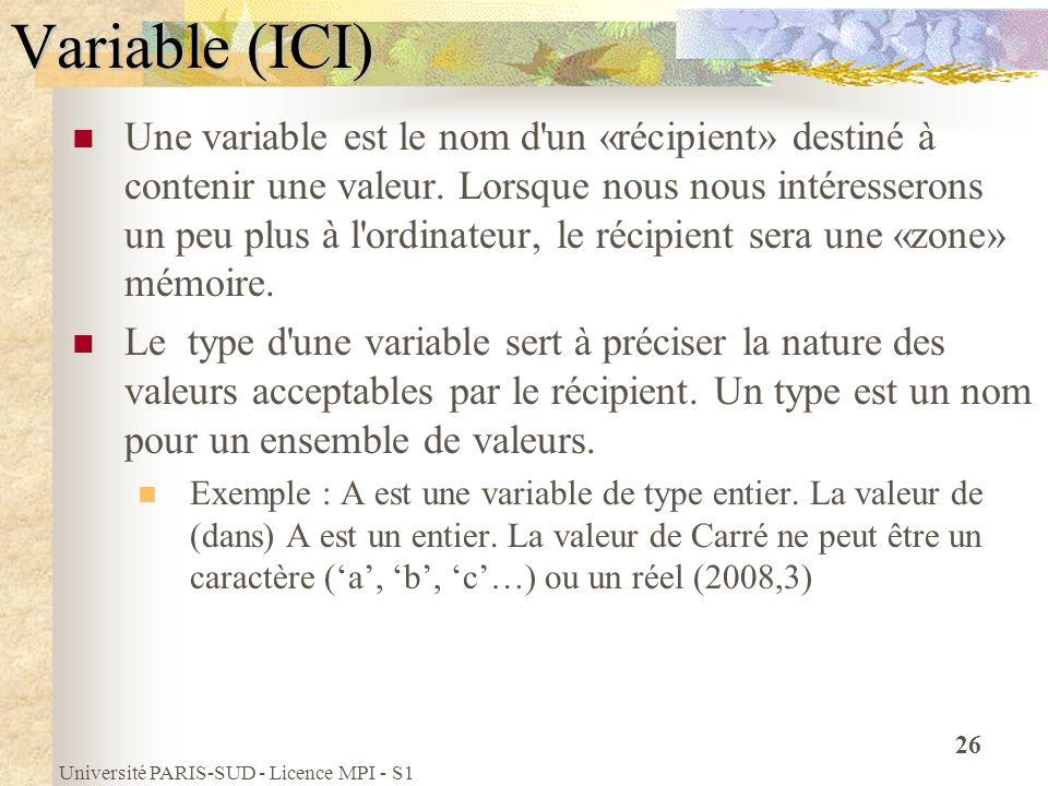 Université PARIS-SUD - Licence MPI - S1 26 Variable (ICI) Une variable est le nom d'un «récipient» destiné à contenir une valeur. Lorsque nous nous in