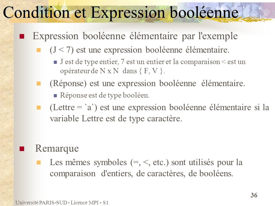 Université PARIS-SUD - Licence MPI - S1 36 Condition et Expression booléenne Expression booléenne élémentaire par l'exemple (J < 7) est une expression