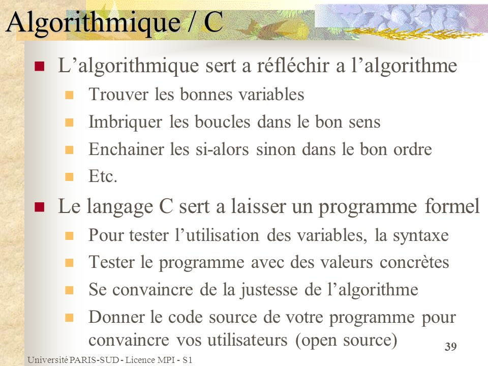 Université PARIS-SUD - Licence MPI - S1 39 Algorithmique / C Lalgorithmique sert a réfléchir a lalgorithme Trouver les bonnes variables Imbriquer les