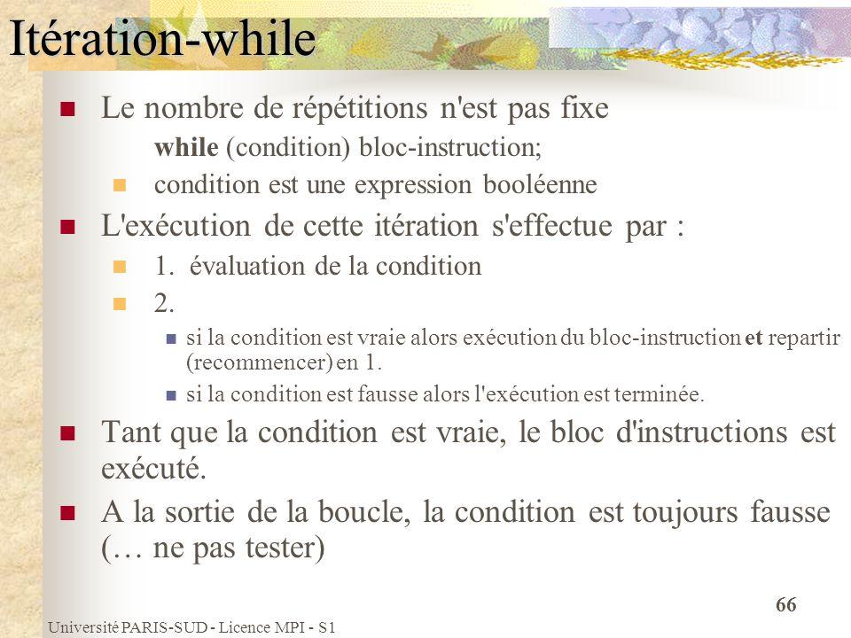 Université PARIS-SUD - Licence MPI - S1 66Itération-while Le nombre de répétitions n'est pas fixe while (condition) bloc-instruction; condition est un