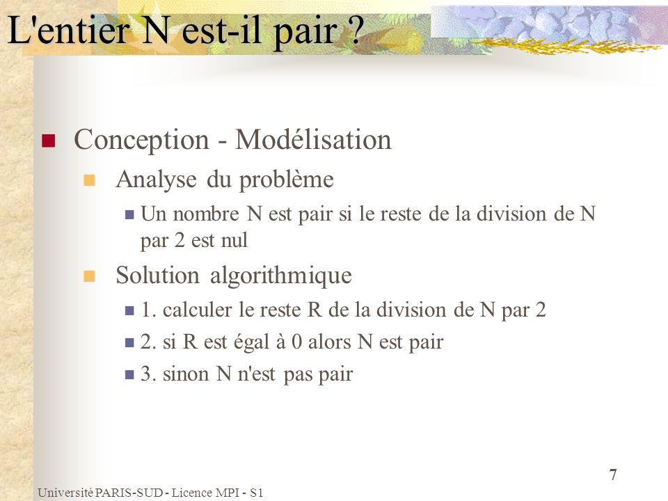 Université PARIS-SUD - Licence MPI - S1 8 Programmation Programme C main () {// début du programme principal int nombreateste ; printf( Donner un nombre : ) ; scanf( %d , & nombreateste) ; if ((nombreateste % 2) == 0) printf( %d est pair \n , nombreateste); else printf( %d n est pas pair \n , nombreateste); } // fin du programme principal L entier N est-il pair ?