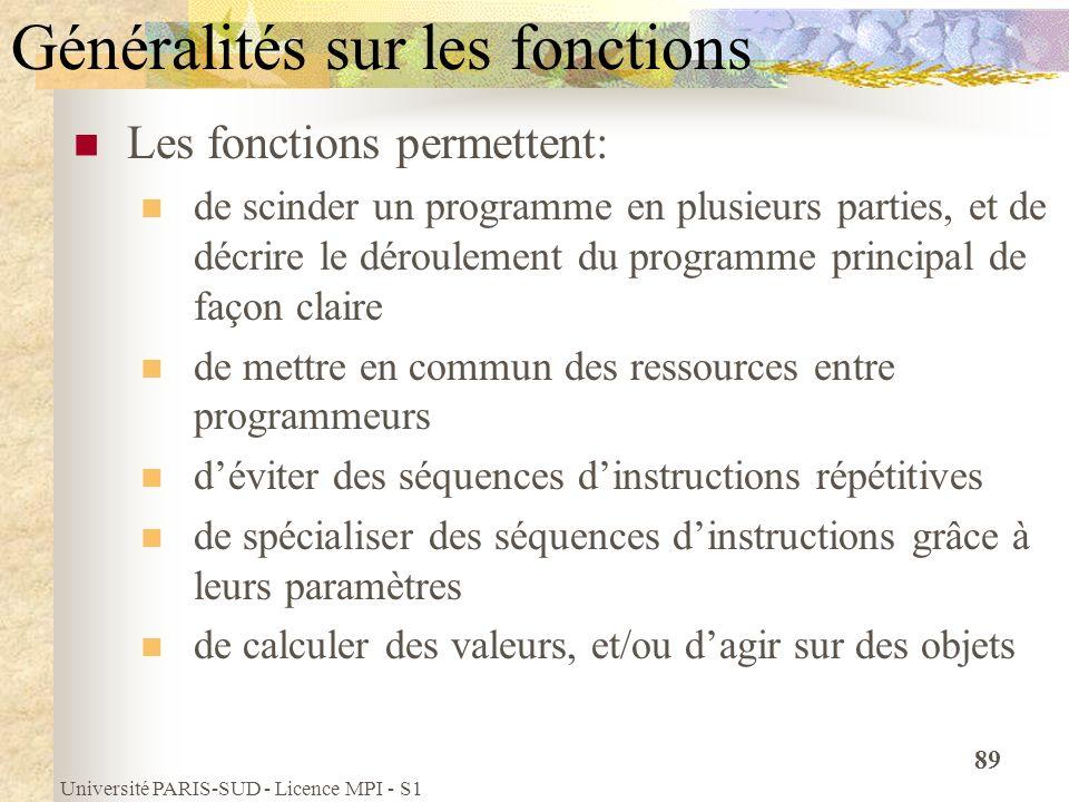 Université PARIS-SUD - Licence MPI - S1 89 Généralités sur les fonctions Les fonctions permettent: de scinder un programme en plusieurs parties, et de