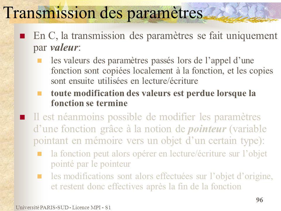 Université PARIS-SUD - Licence MPI - S1 96 Transmission des paramètres En C, la transmission des paramètres se fait uniquement par valeur: les valeurs