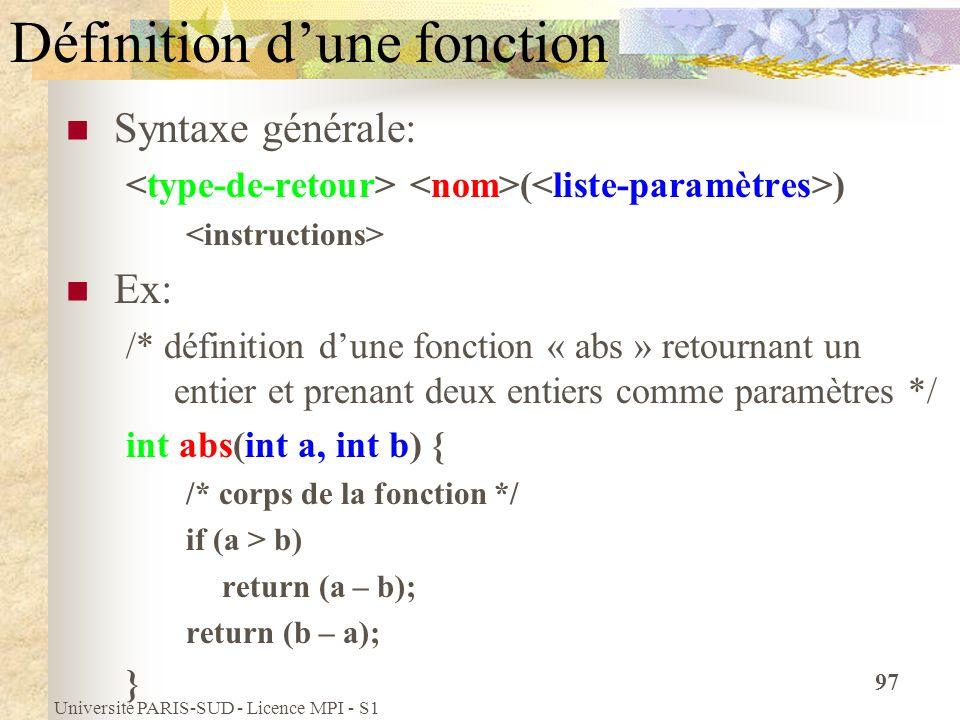 Université PARIS-SUD - Licence MPI - S1 97 Définition dune fonction Syntaxe générale: ( ) Ex: /* définition dune fonction « abs » retournant un entier