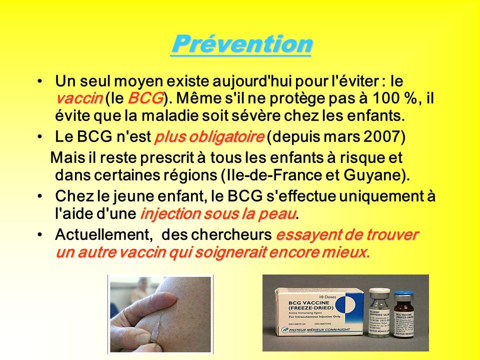 Prévention Un seul moyen existe aujourd'hui pour l'éviter : le vaccin (le B BB BCG). Même s'il ne protège pas à 100 %, il évite que la maladie soit sé
