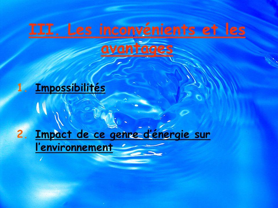 III. Les inconvénients et les avantages 1.Impossibilités 2.Impact de ce genre dénergie sur lenvironnement