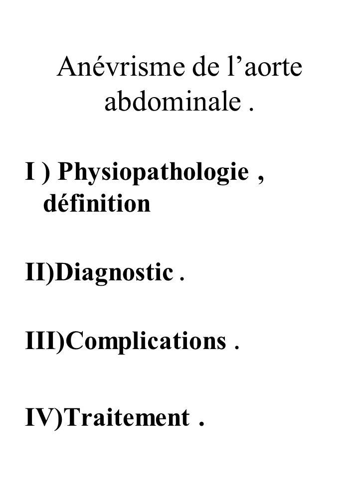 Anévrisme de laorte abdominale. I ) Physiopathologie, définition II)Diagnostic. III)Complications. IV)Traitement.