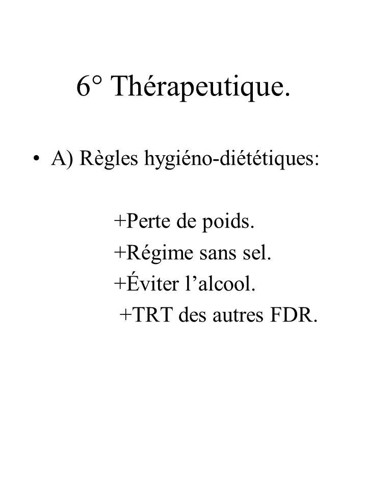 6° Thérapeutique. A) Règles hygiéno-diététiques: +Perte de poids. +Régime sans sel. +Éviter lalcool. +TRT des autres FDR.
