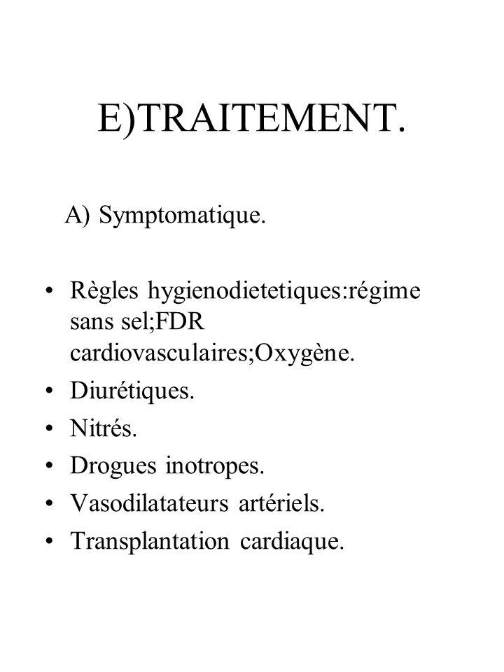 E)TRAITEMENT. A) Symptomatique. Règles hygienodietetiques:régime sans sel;FDR cardiovasculaires;Oxygène. Diurétiques. Nitrés. Drogues inotropes. Vasod
