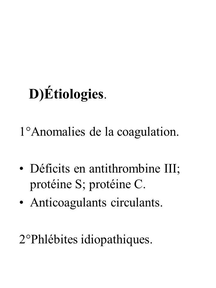 D)Étiologies. 1°Anomalies de la coagulation. Déficits en antithrombine III; protéine S; protéine C. Anticoagulants circulants. 2°Phlébites idiopathiqu