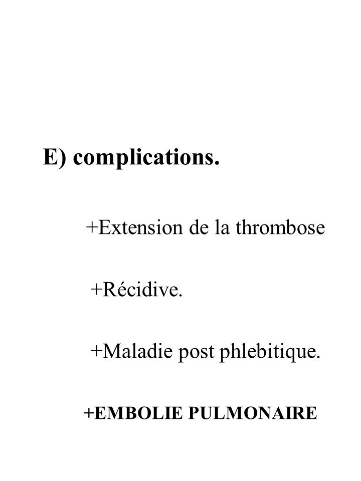 E) complications. +Extension de la thrombose +Récidive. +Maladie post phlebitique. +EMBOLIE PULMONAIRE
