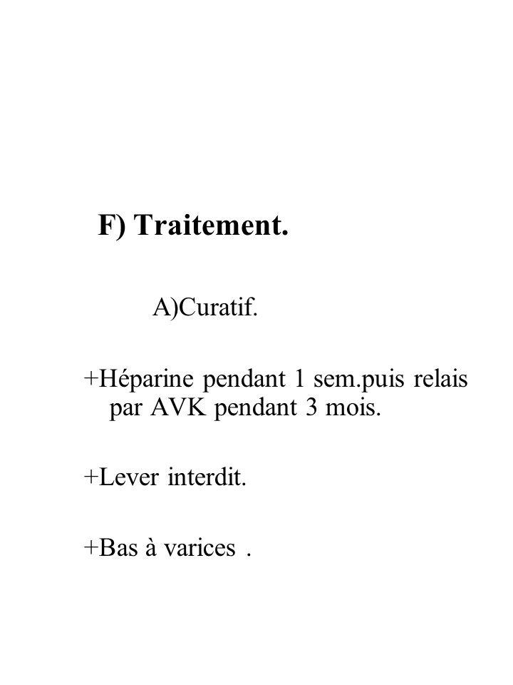 F) Traitement. A)Curatif. +Héparine pendant 1 sem.puis relais par AVK pendant 3 mois. +Lever interdit. +Bas à varices.