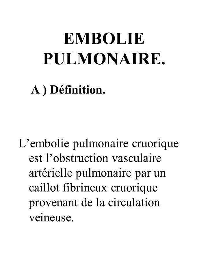 EMBOLIE PULMONAIRE. A ) Définition. Lembolie pulmonaire cruorique est lobstruction vasculaire artérielle pulmonaire par un caillot fibrineux cruorique