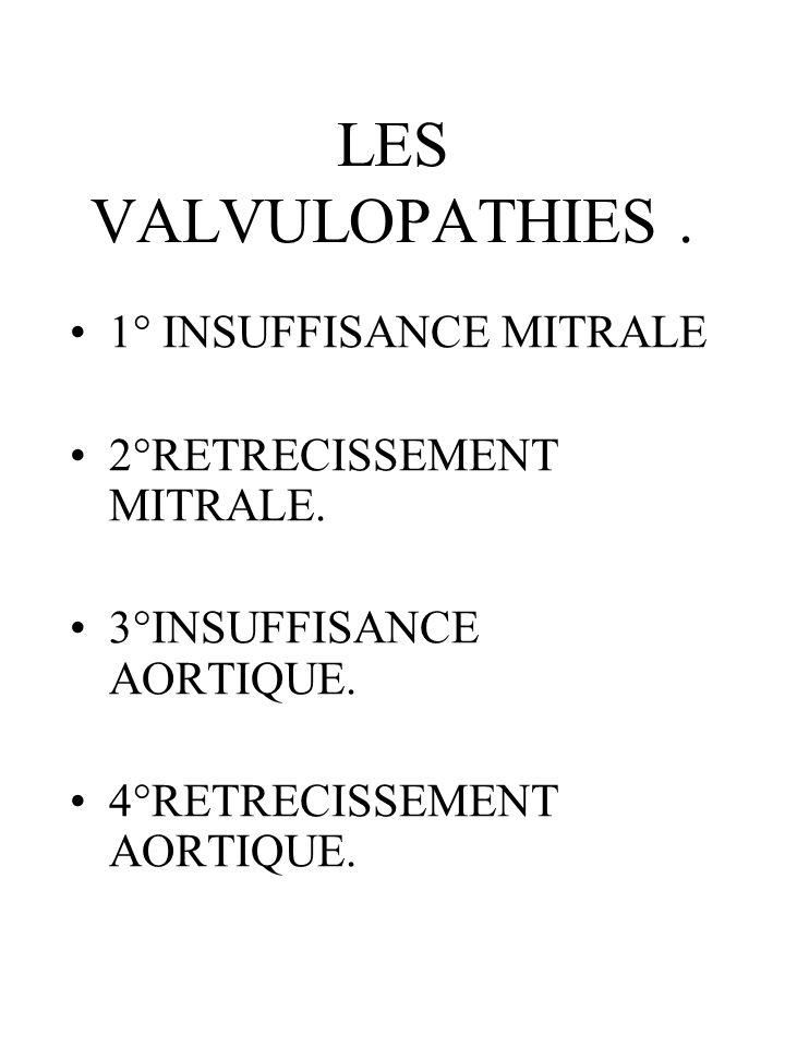 LES VALVULOPATHIES. 1° INSUFFISANCE MITRALE 2°RETRECISSEMENT MITRALE. 3°INSUFFISANCE AORTIQUE. 4°RETRECISSEMENT AORTIQUE.