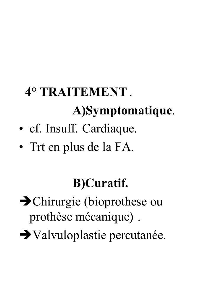 4° TRAITEMENT. A)Symptomatique. cf. Insuff. Cardiaque. Trt en plus de la FA. B)Curatif. Chirurgie (bioprothese ou prothèse mécanique). Valvuloplastie