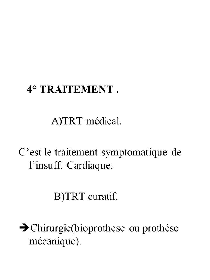 4° TRAITEMENT. A)TRT médical. Cest le traitement symptomatique de linsuff. Cardiaque. B)TRT curatif. Chirurgie(bioprothese ou prothèse mécanique).