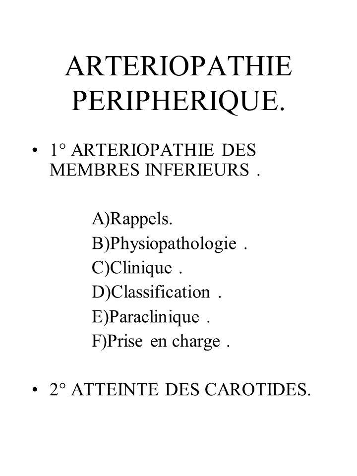 ARTERIOPATHIE PERIPHERIQUE. 1° ARTERIOPATHIE DES MEMBRES INFERIEURS. A)Rappels. B)Physiopathologie. C)Clinique. D)Classification. E)Paraclinique. F)Pr
