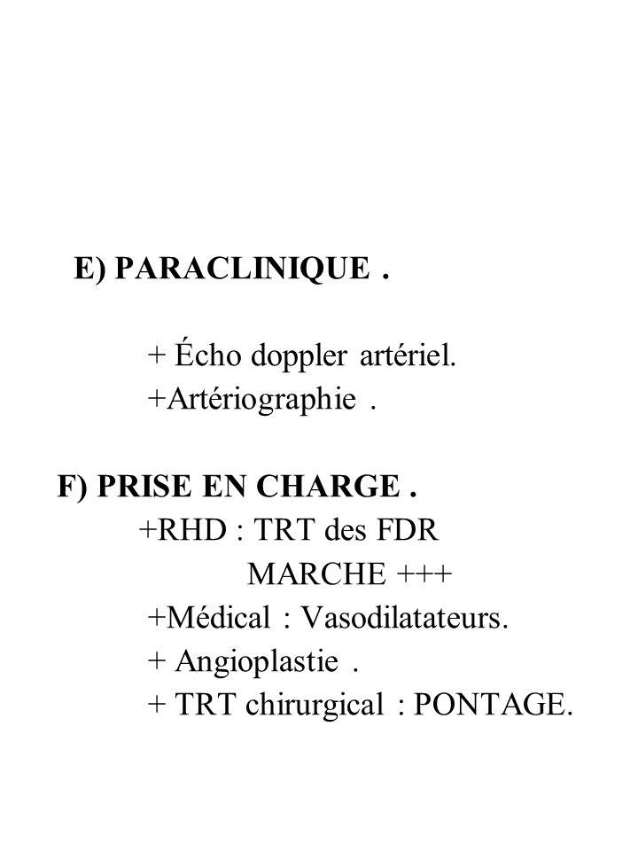 E) PARACLINIQUE. + Écho doppler artériel. +Artériographie. F) PRISE EN CHARGE. +RHD : TRT des FDR MARCHE +++ +Médical : Vasodilatateurs. + Angioplasti