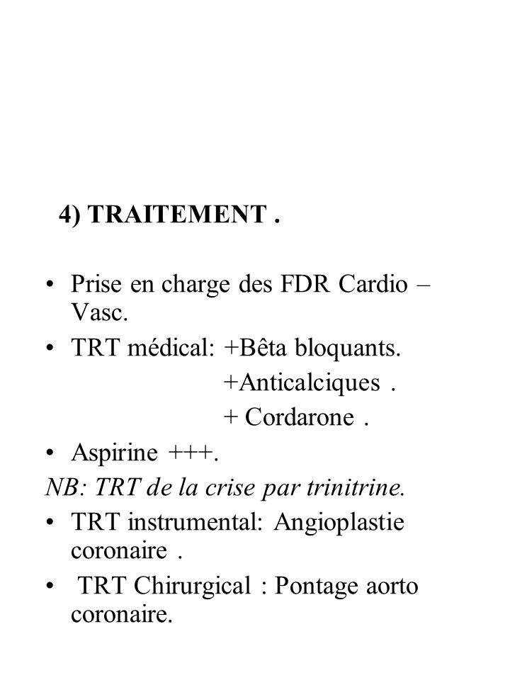 4) TRAITEMENT. Prise en charge des FDR Cardio – Vasc. TRT médical: +Bêta bloquants. +Anticalciques. + Cordarone. Aspirine +++. NB: TRT de la crise par