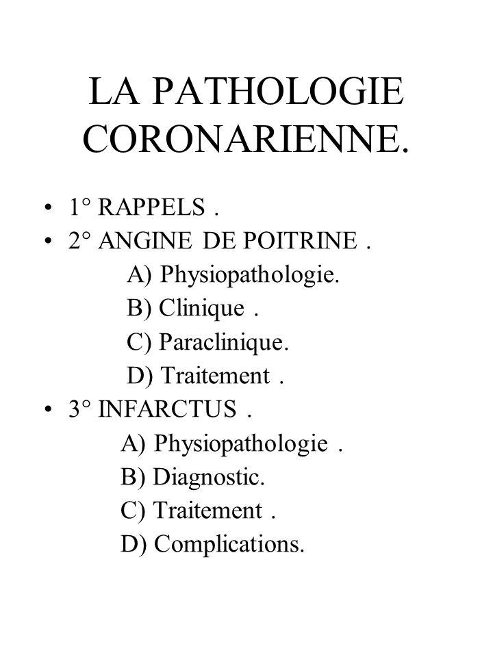 LA PATHOLOGIE CORONARIENNE. 1° RAPPELS. 2° ANGINE DE POITRINE. A) Physiopathologie. B) Clinique. C) Paraclinique. D) Traitement. 3° INFARCTUS. A) Phys