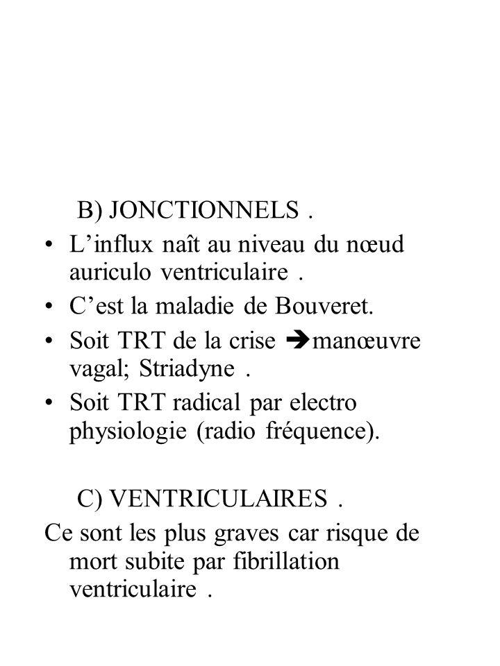 B) JONCTIONNELS. Linflux naît au niveau du nœud auriculo ventriculaire. Cest la maladie de Bouveret. Soit TRT de la crise manœuvre vagal; Striadyne. S