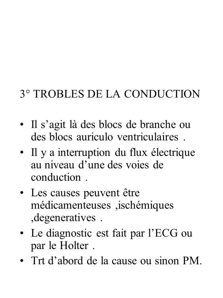 3° TROBLES DE LA CONDUCTION Il sagit là des blocs de branche ou des blocs auriculo ventriculaires. Il y a interruption du flux électrique au niveau du