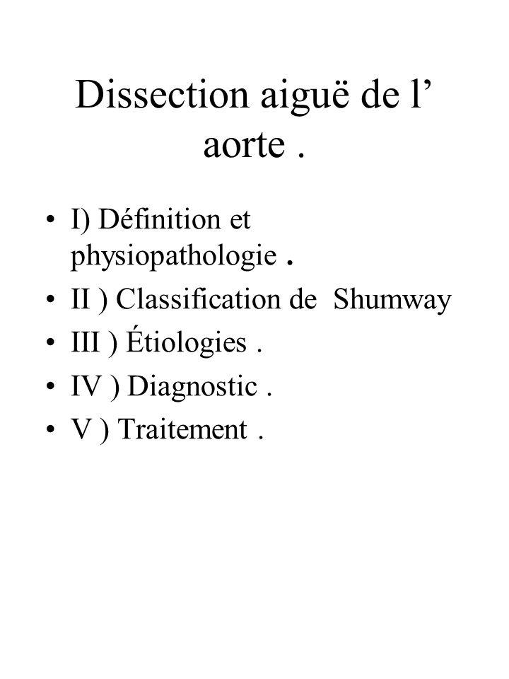 Dissection aiguë de l aorte. I) Définition et physiopathologie. II ) Classification de Shumway III ) Étiologies. IV ) Diagnostic. V ) Traitement.