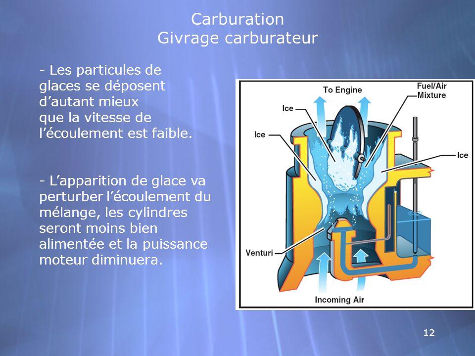 12 Carburation Givrage carburateur - Les particules de glaces se déposent dautant mieux que la vitesse de lécoulement est faible. - Lapparition de gla