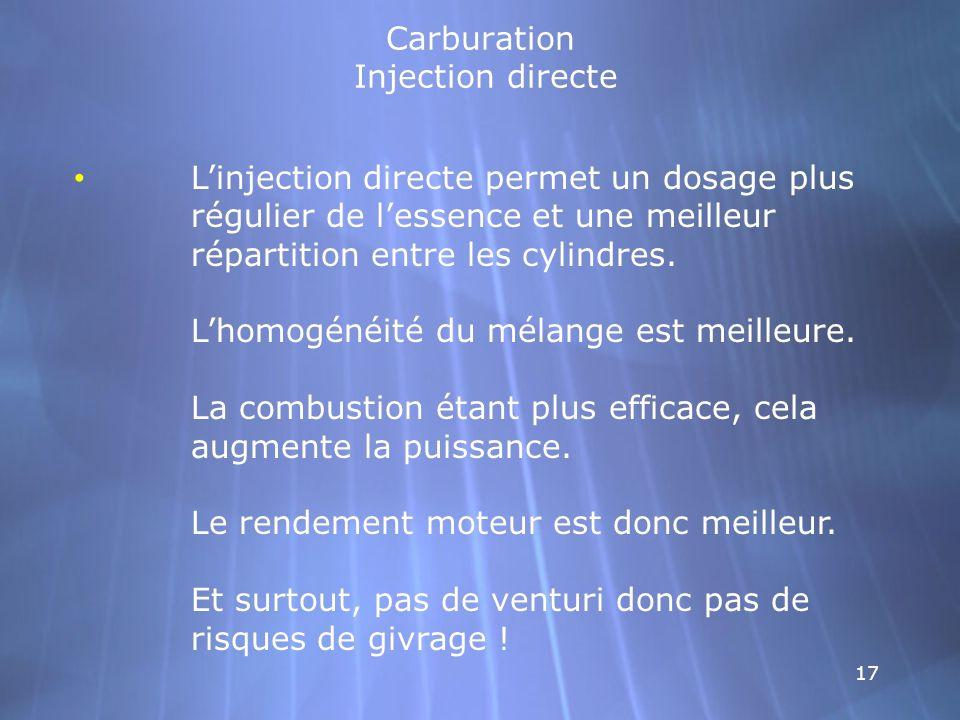 17 Carburation Injection directe Linjection directe permet un dosage plus régulier de lessence et une meilleur répartition entre les cylindres. Lhomog