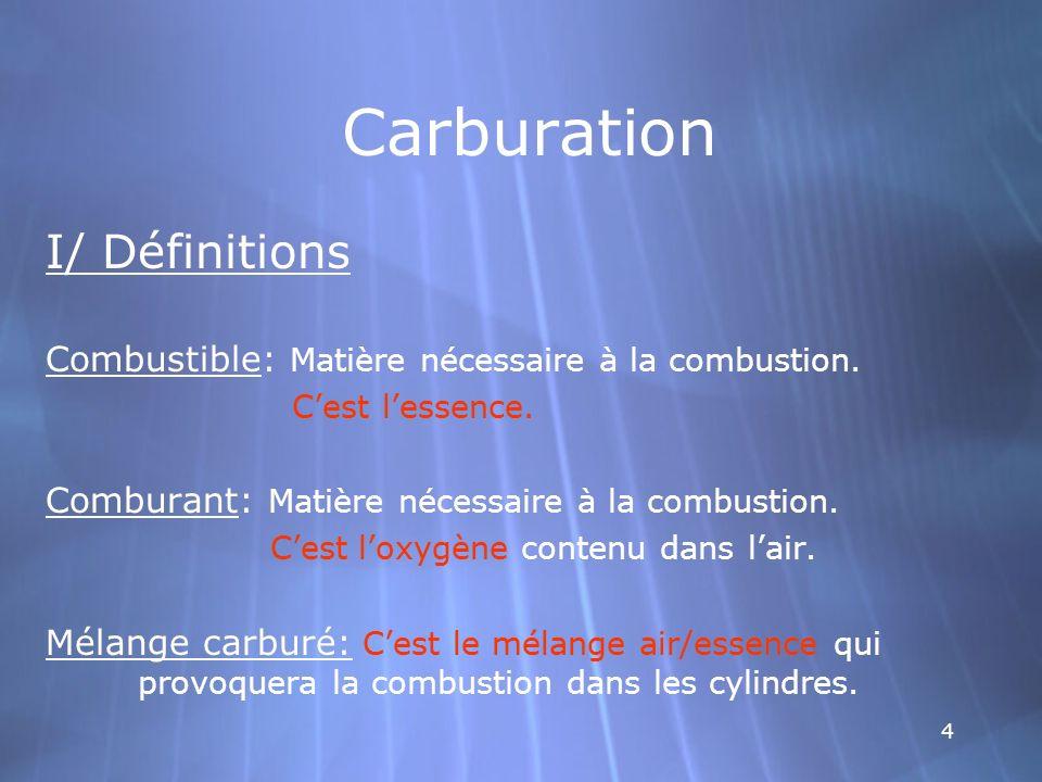 4 Carburation I/ Définitions Combustible: Matière nécessaire à la combustion. Cest lessence. Comburant: Matière nécessaire à la combustion. Cestloxygè