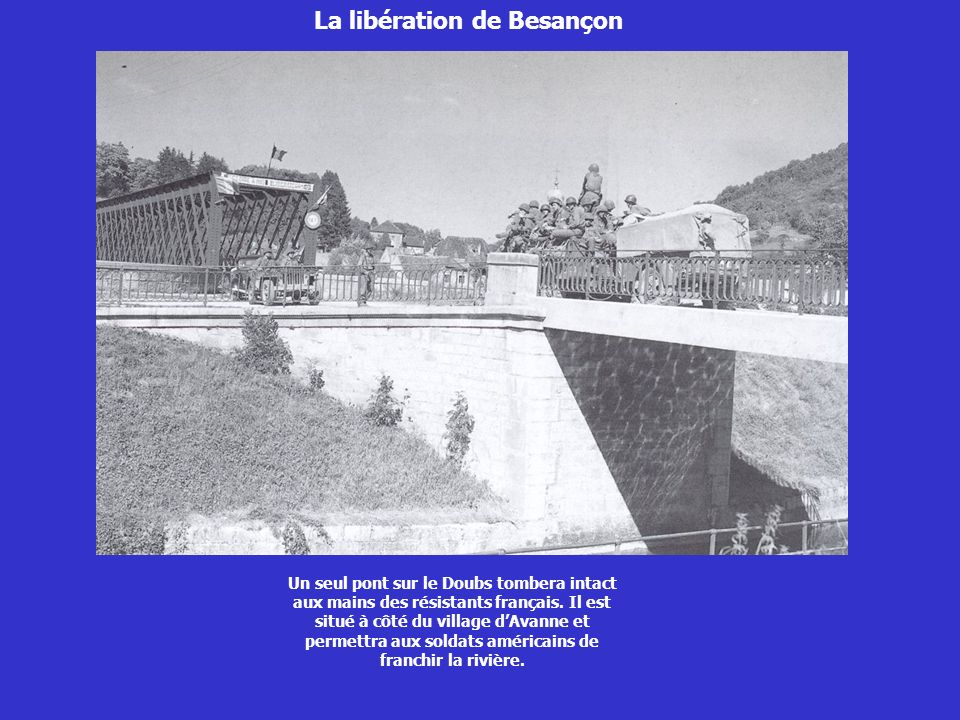 La libération de Besançon Un seul pont sur le Doubs tombera intact aux mains des résistants français. Il est situé à côté du village dAvanne et permet
