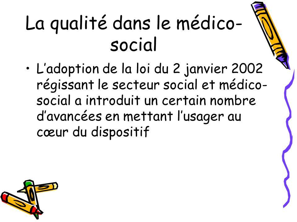 La qualité dans le médico- social Ladoption de la loi du 2 janvier 2002 régissant le secteur social et médico- social a introduit un certain nombre da