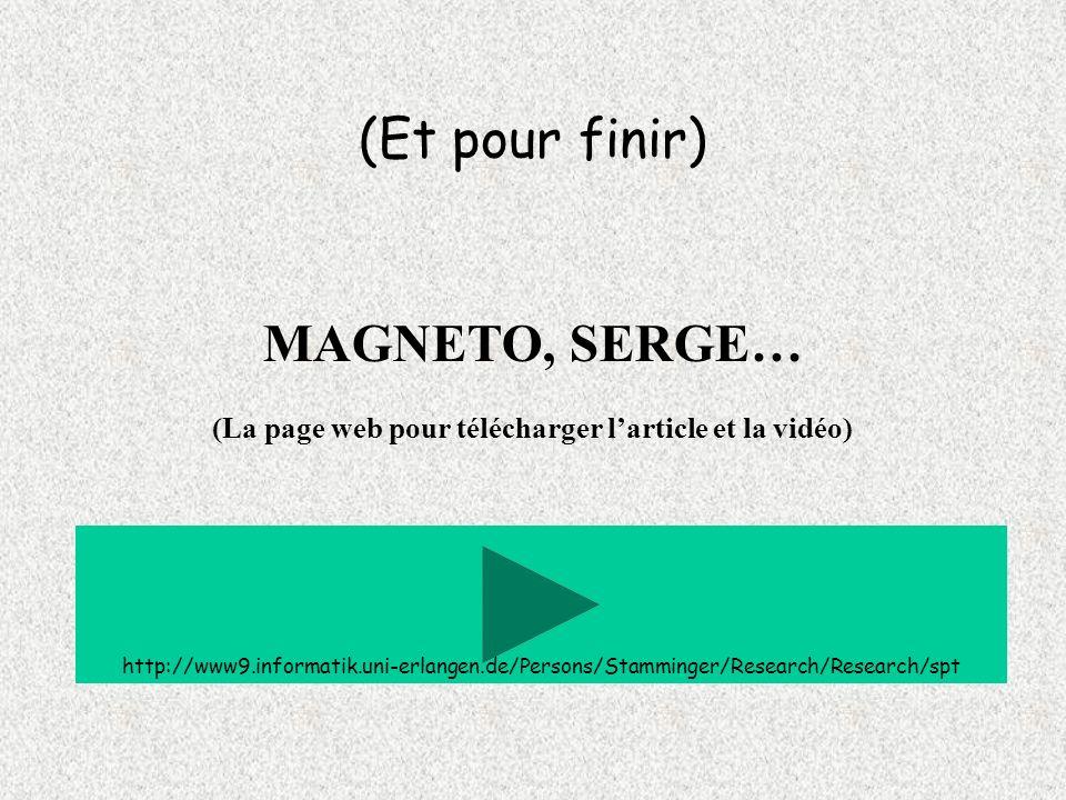 (Et pour finir) MAGNETO, SERGE… (La page web pour télécharger larticle et la vidéo) http://www9.informatik.uni-erlangen.de/Persons/Stamminger/Research