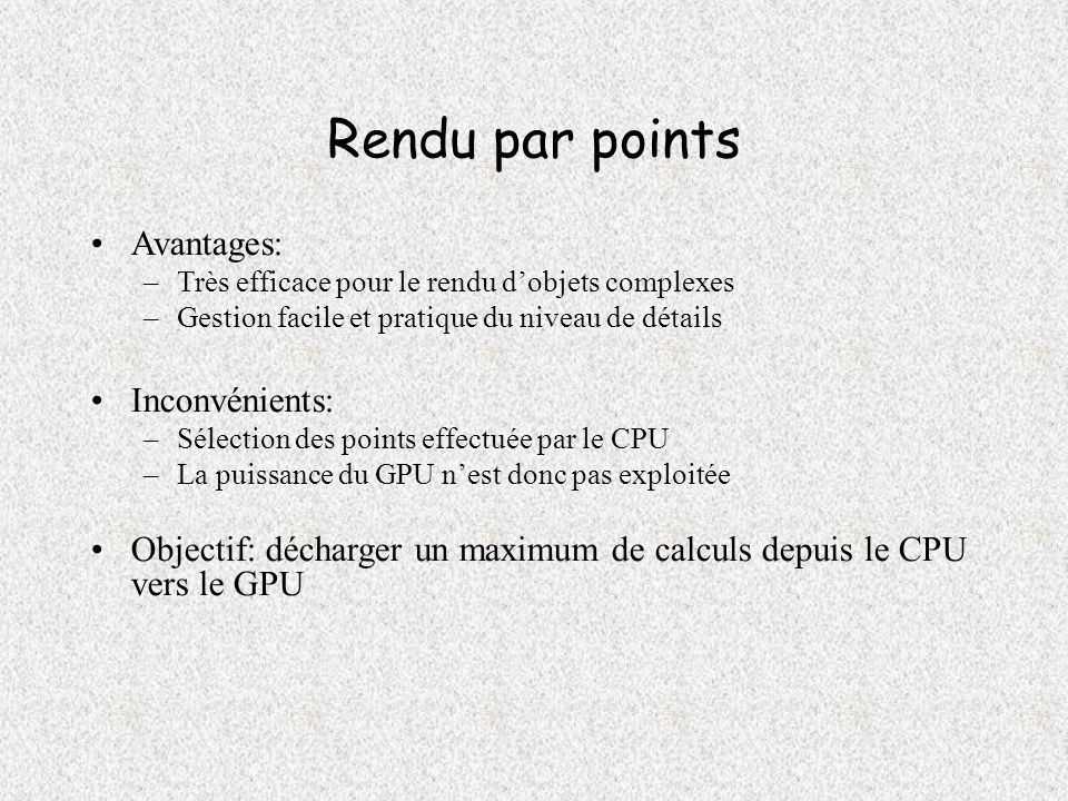 Performances (2) Frame rates de lordre de 36 à 90 fps, avec une charge CPU de 5 à 15% sur un Pentium 2.4GHz Essais avec nouvelle NVIDIA NV30 résultats préliminaires, affichage possible de 80 millions de points par seconde après sélection par le GPU Modèles avec lumière dynamique –Illumination locale calculée dans le vertex shader –60 millions de splats affichés par seconde après culling du GPU –vertex shader exécuté 85 millions de fois par seconde